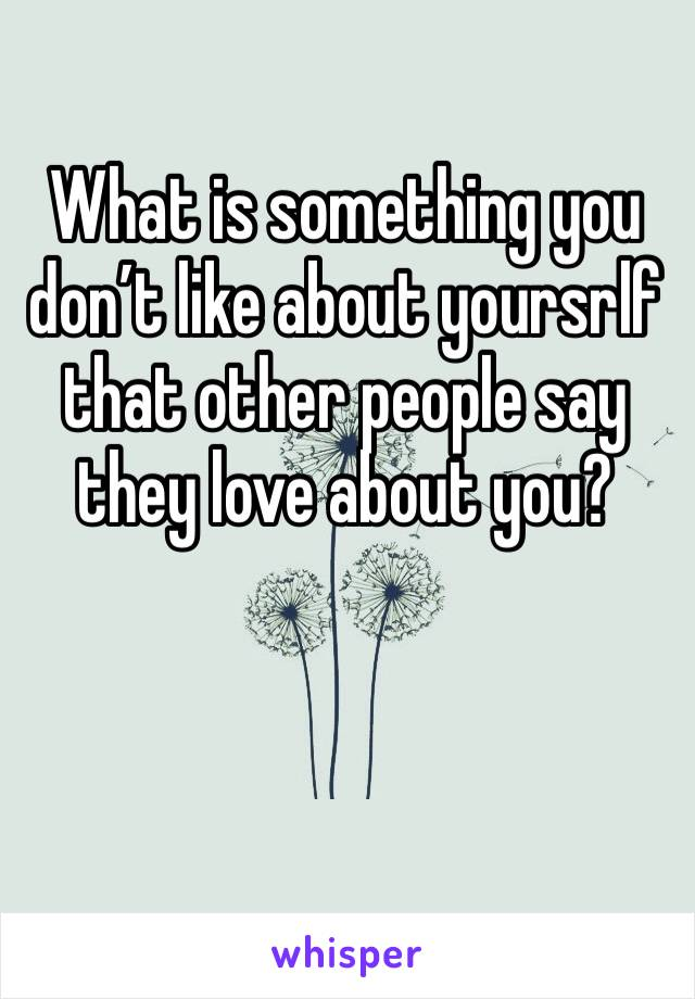 What is something you don't like about yoursrlf that other people say they love about you?