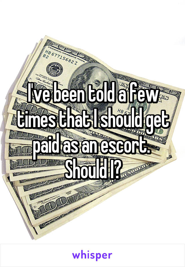 I've been told a few times that I should get paid as an escort.  Should I?