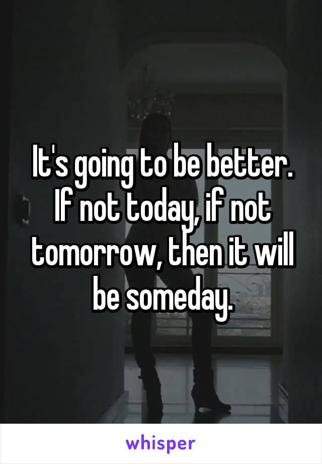 It's going to be better. If not today, if not tomorrow, then it will be someday.