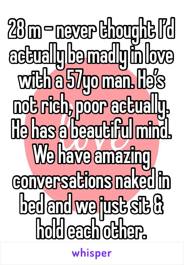 28 m - never thought I'd actually be madly in love with a 57yo man. He's not rich, poor actually. He has a beautiful mind. We have amazing conversations naked in bed and we just sit & hold each other.