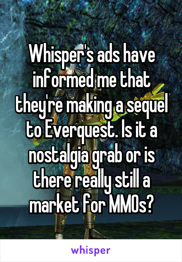 Whisper's ads have informed me that they're making a sequel to Everquest. Is it a nostalgia grab or is there really still a market for MMOs?
