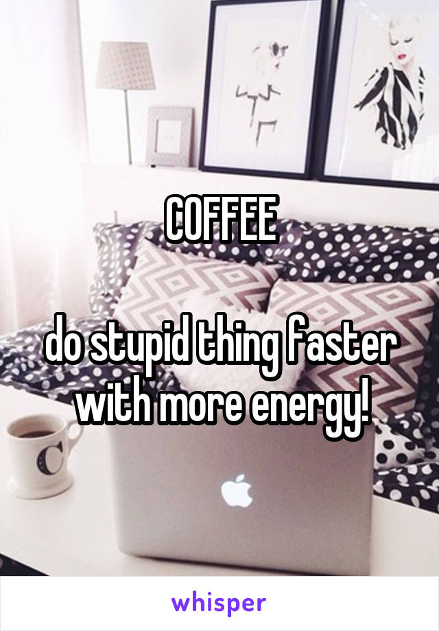 COFFEE  do stupid thing faster with more energy!