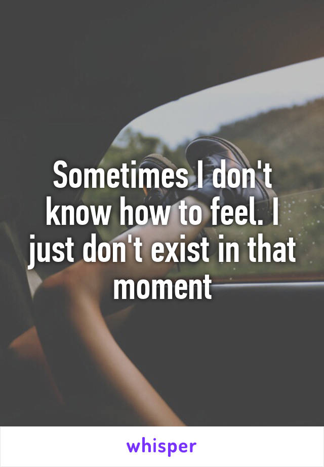 Sometimes I don't know how to feel. I just don't exist in that moment