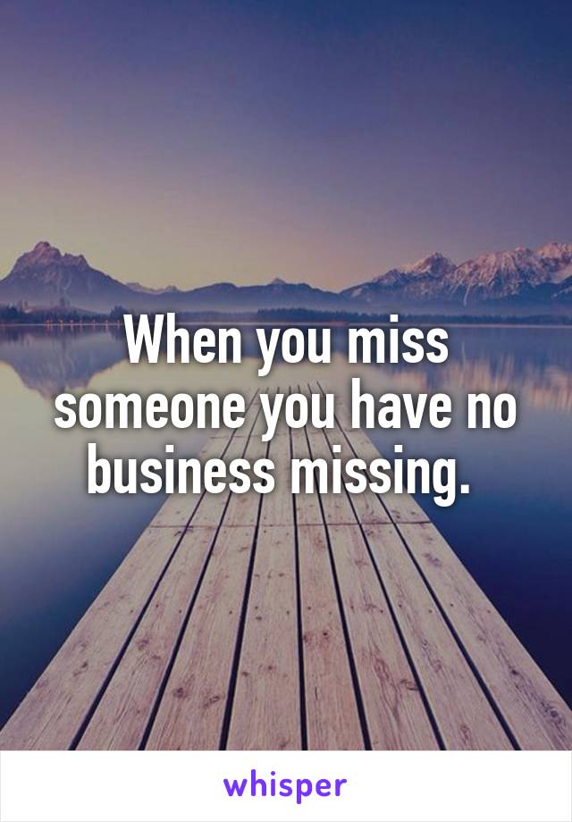 When you miss someone you have no business missing.