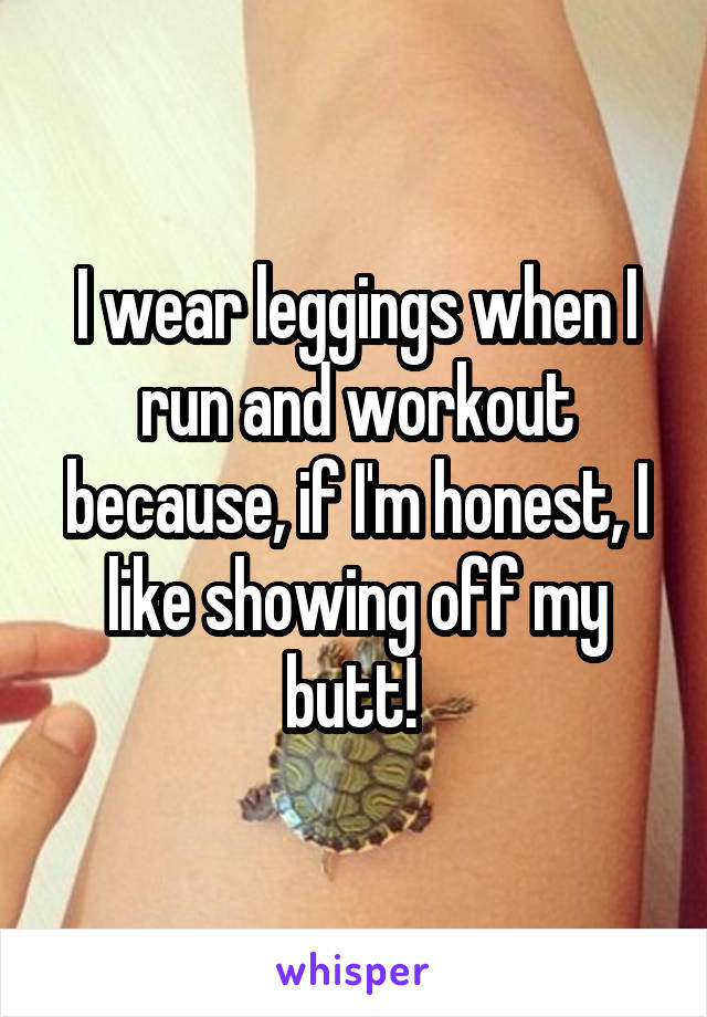 I wear leggings when I run and workout because, if I'm honest, I like showing off my butt!
