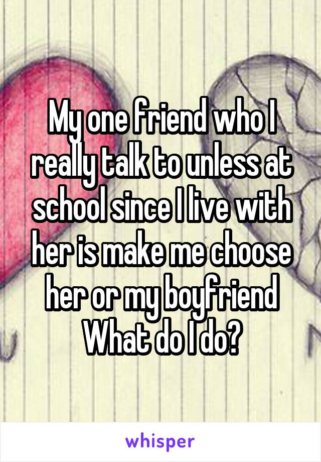 My one friend who I really talk to unless at school since I live with her is make me choose her or my boyfriend What do I do?