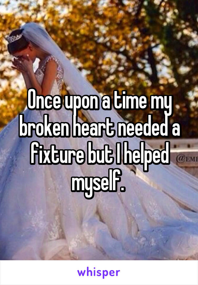Once upon a time my broken heart needed a fixture but I helped myself.