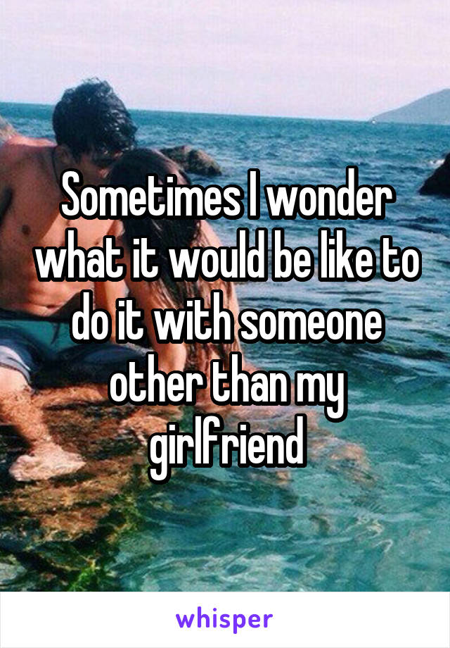 Sometimes I wonder what it would be like to do it with someone other than my girlfriend
