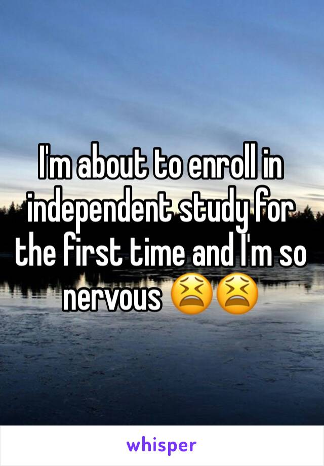 I'm about to enroll in independent study for the first time and I'm so nervous 😫😫