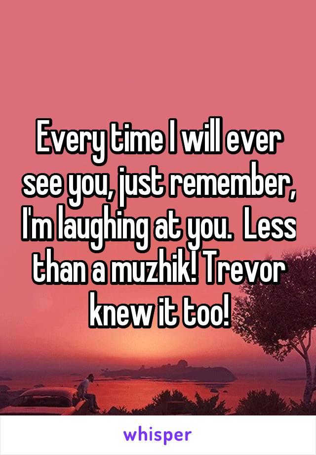 Every time I will ever see you, just remember, I'm laughing at you.  Less than a muzhik! Trevor knew it too!