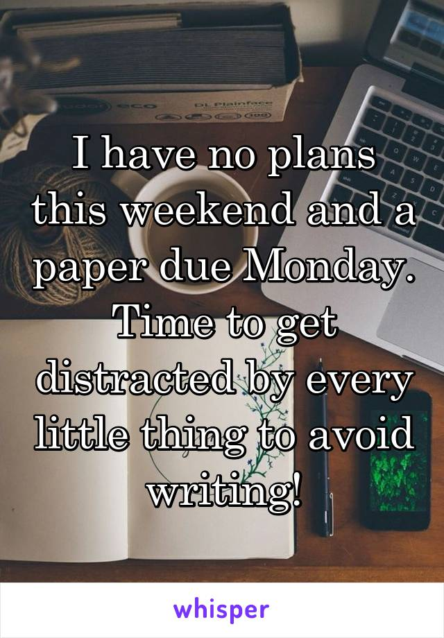 I have no plans this weekend and a paper due Monday. Time to get distracted by every little thing to avoid writing!