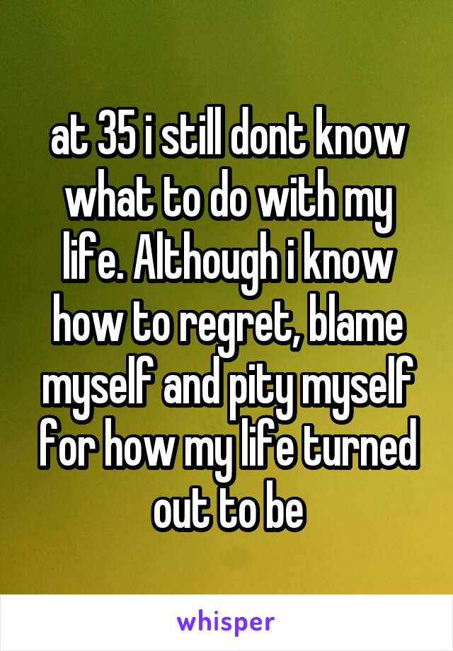 at 35 i still dont know what to do with my life. Although i know how to regret, blame myself and pity myself for how my life turned out to be