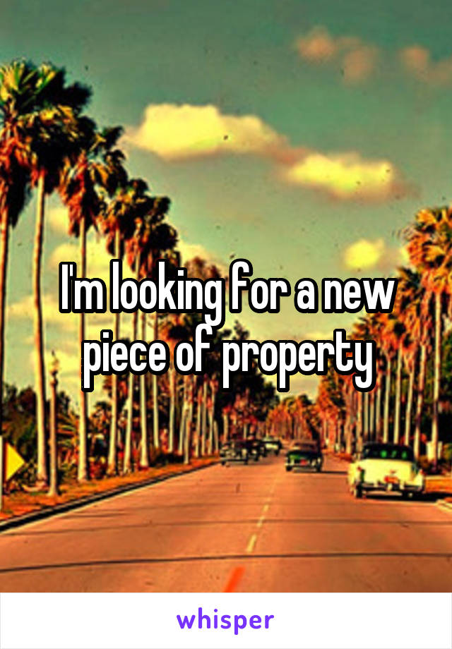 I'm looking for a new piece of property