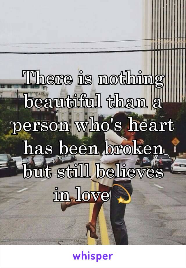 There is nothing beautiful than a person who's heart has been broken but still believes in love💫