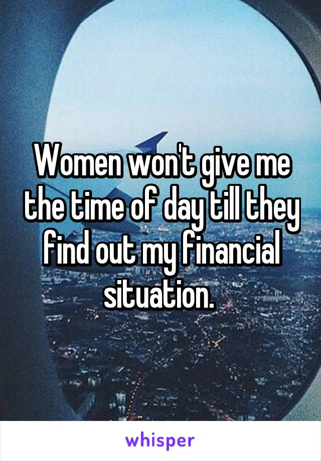 Women won't give me the time of day till they find out my financial situation.