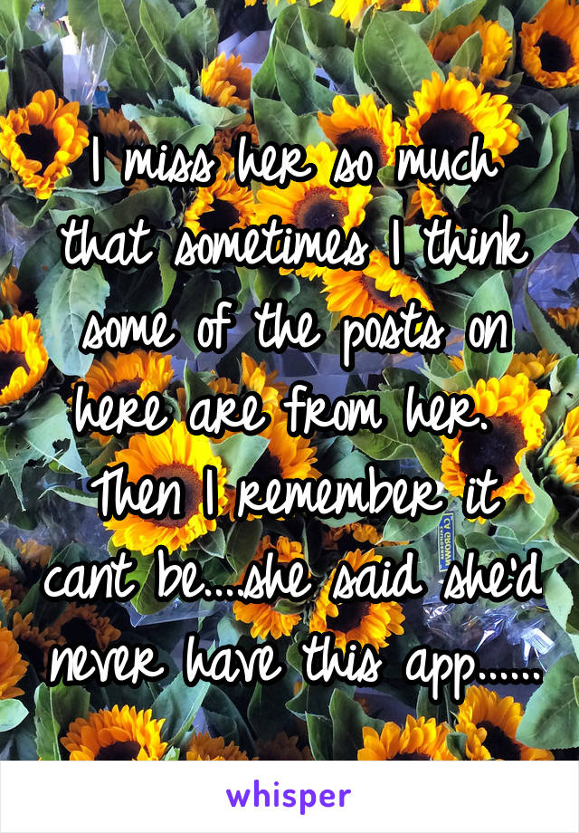 I miss her so much that sometimes I think some of the posts on here are from her.  Then I remember it cant be....she said she'd never have this app......