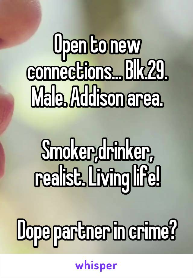 Open to new connections... Blk.29. Male. Addison area.  Smoker,drinker, realist. Living life!  Dope partner in crime?
