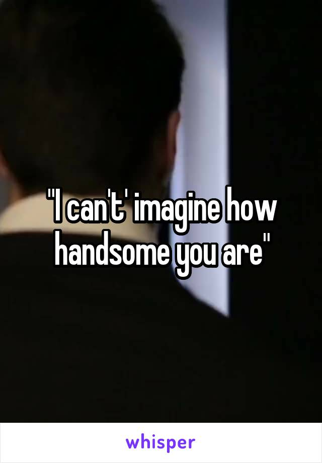 """""""I can't' imagine how handsome you are"""""""