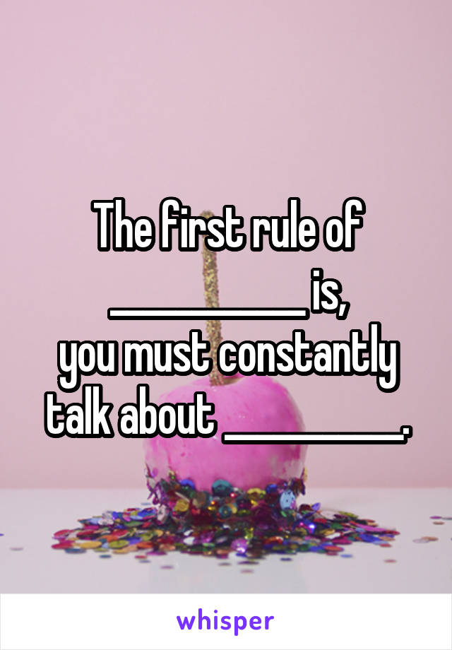 The first rule of ____________ is, you must constantly talk about ___________.