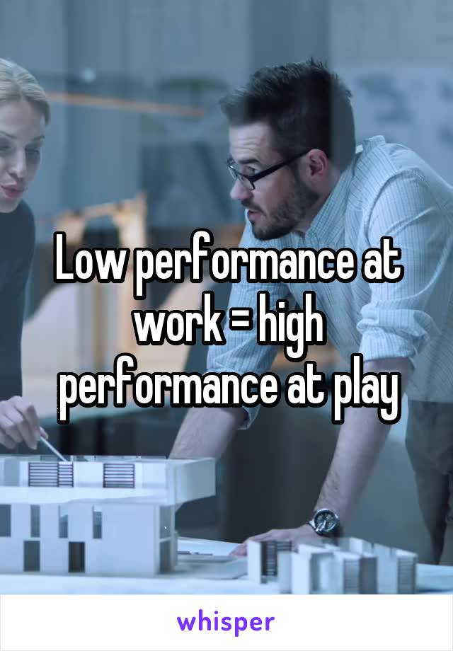 Low performance at work = high performance at play
