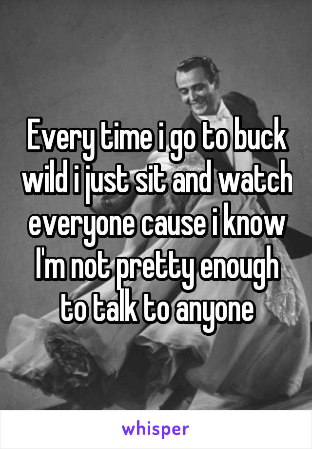 Every time i go to buck wild i just sit and watch everyone cause i know I'm not pretty enough to talk to anyone