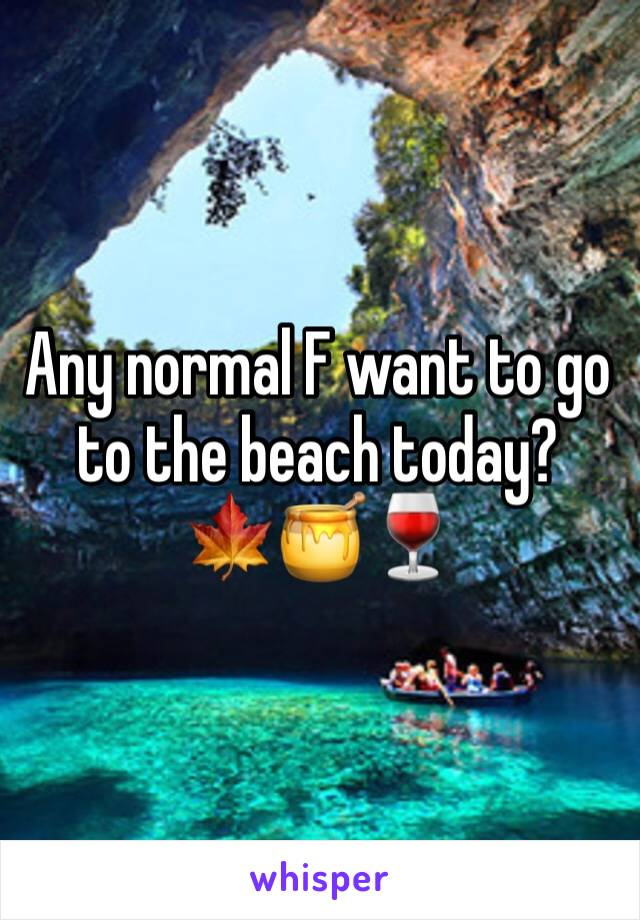 Any normal F want to go to the beach today?  🍁🍯🍷
