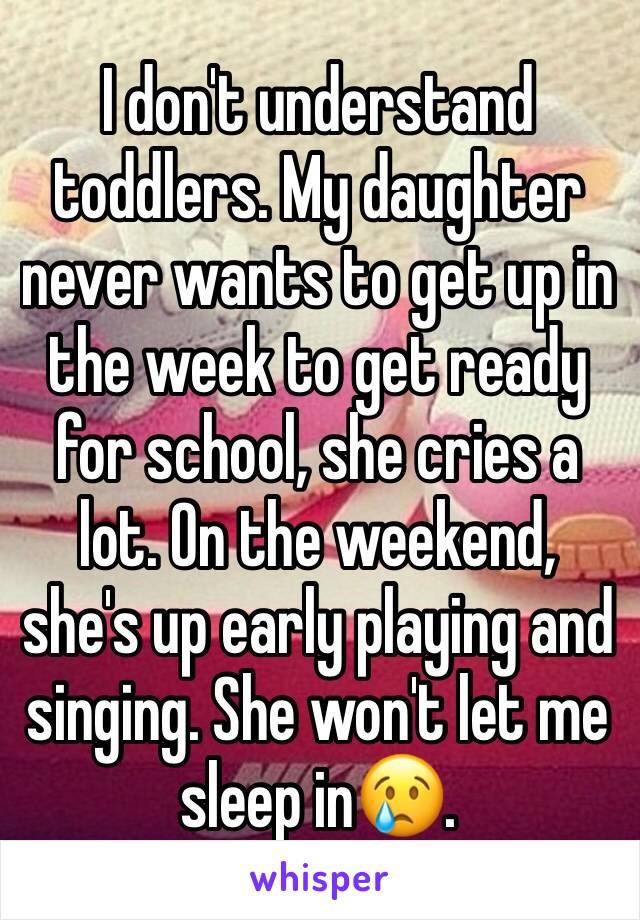 I don't understand toddlers. My daughter never wants to get up in the week to get ready for school, she cries a lot. On the weekend, she's up early playing and singing. She won't let me sleep in😢.
