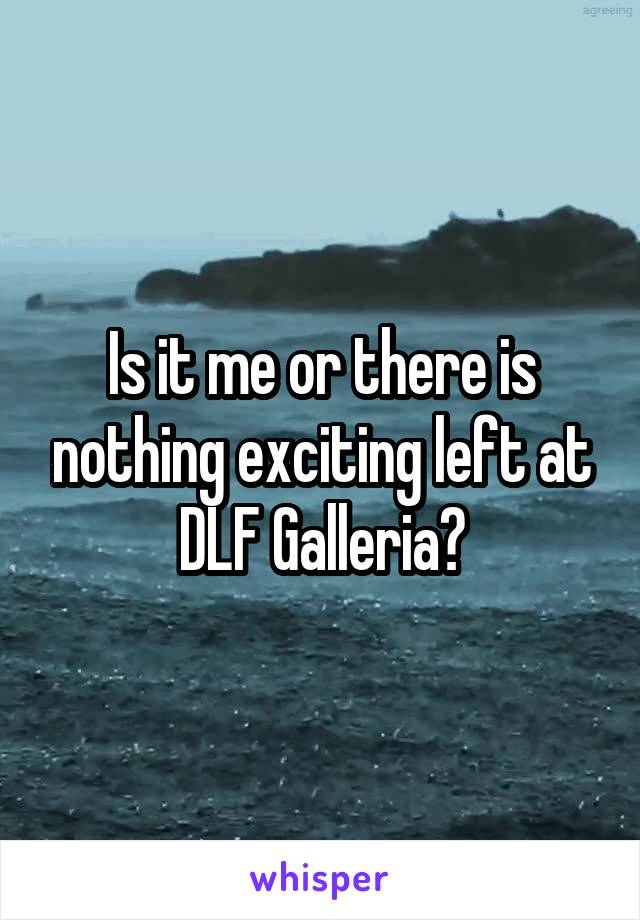 Is it me or there is nothing exciting left at DLF Galleria?