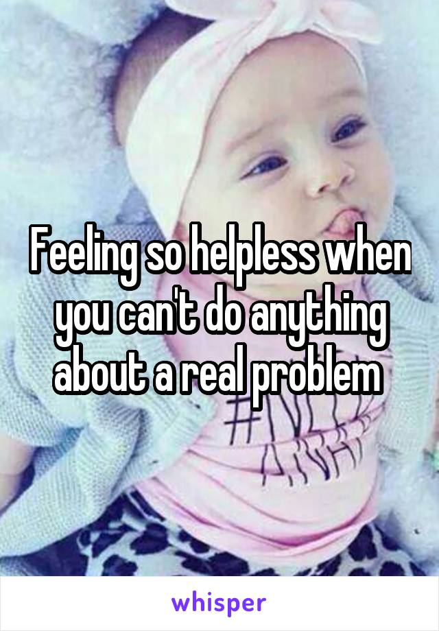 Feeling so helpless when you can't do anything about a real problem