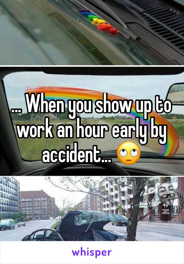 ... When you show up to work an hour early by accident... 🙄