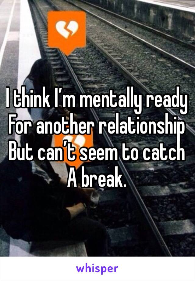I think I'm mentally ready For another relationship  But can't seem to catch A break.