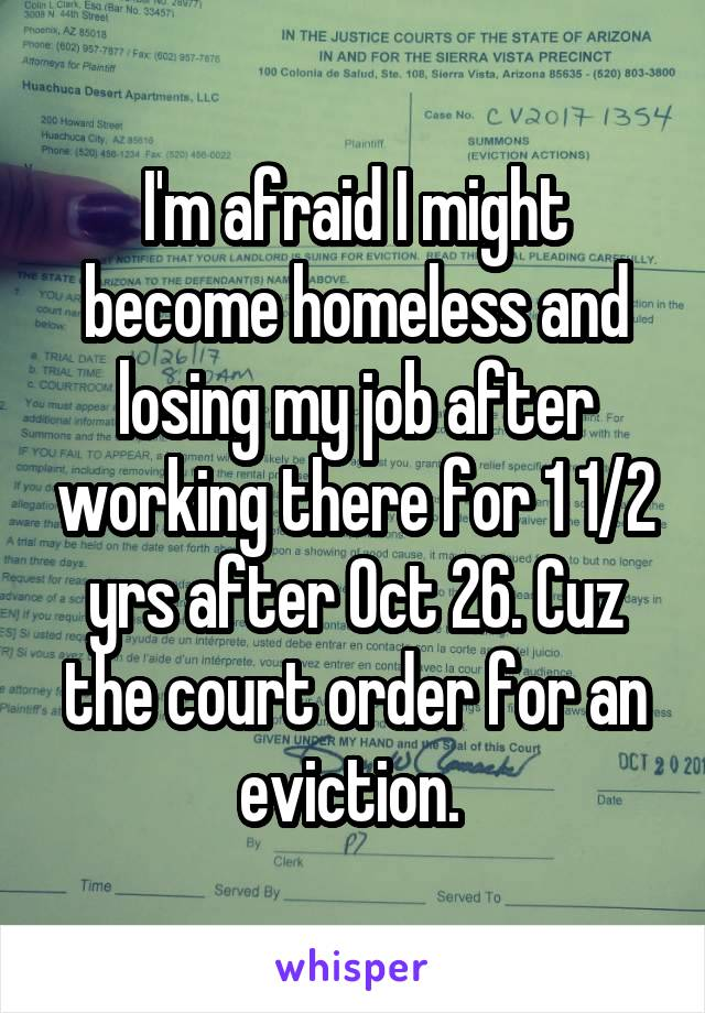 I'm afraid I might become homeless and losing my job after working there for 1 1/2 yrs after Oct 26. Cuz the court order for an eviction.