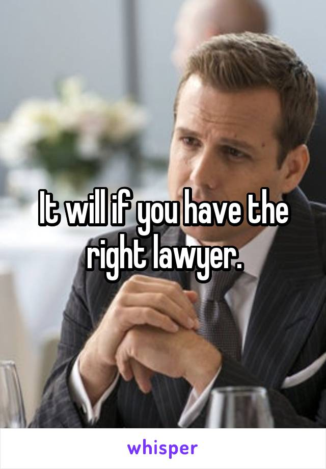 It will if you have the right lawyer.