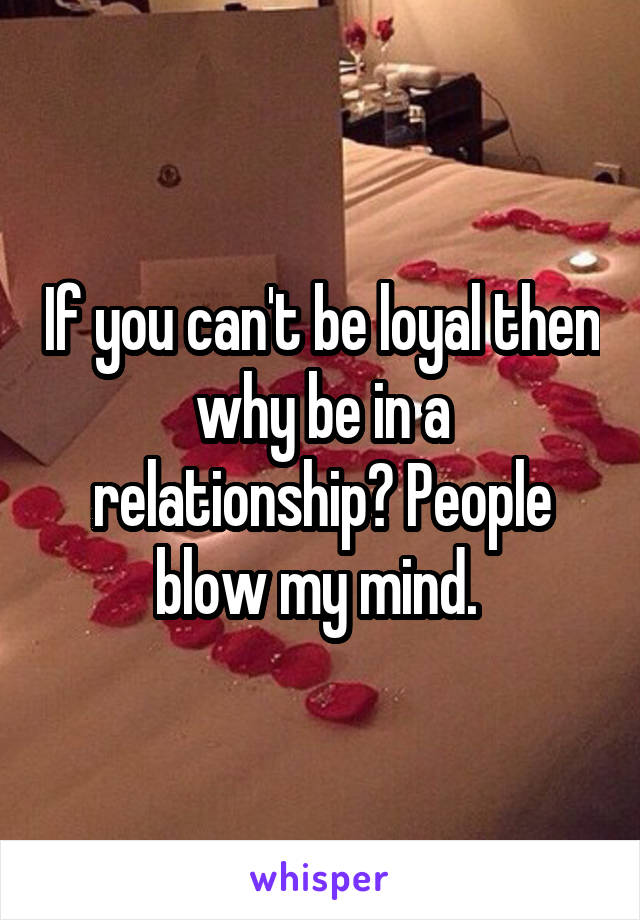 If you can't be loyal then why be in a relationship? People blow my mind.