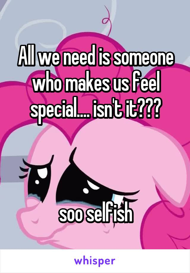 All we need is someone who makes us feel special.... isn't it???    soo selfish
