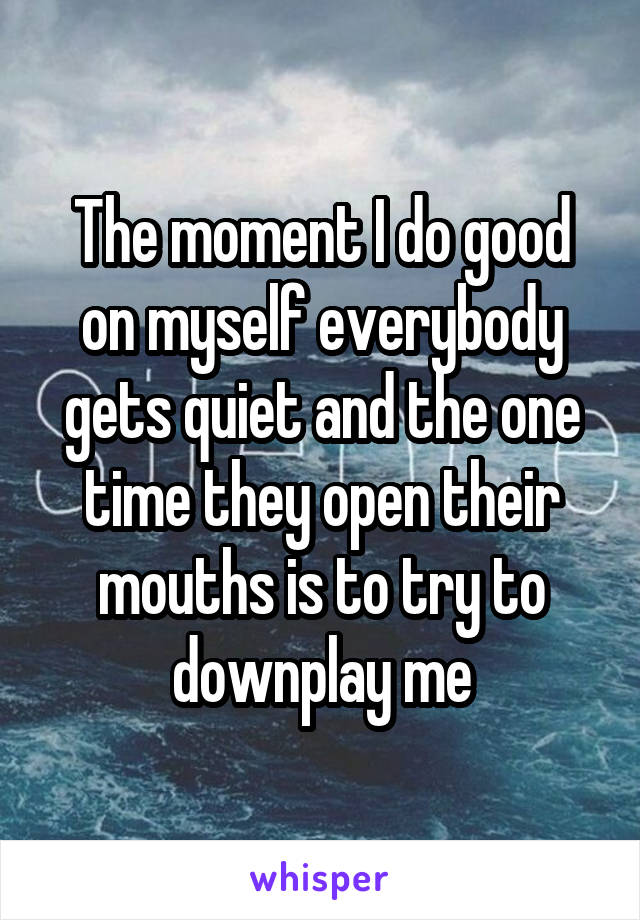 The moment I do good on myself everybody gets quiet and the one time they open their mouths is to try to downplay me