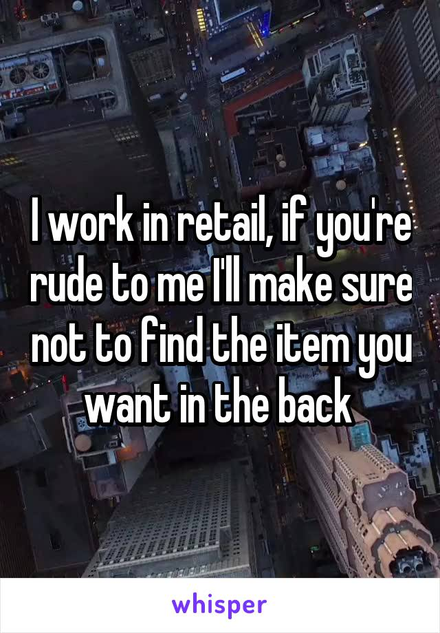 I work in retail, if you're rude to me I'll make sure not to find the item you want in the back