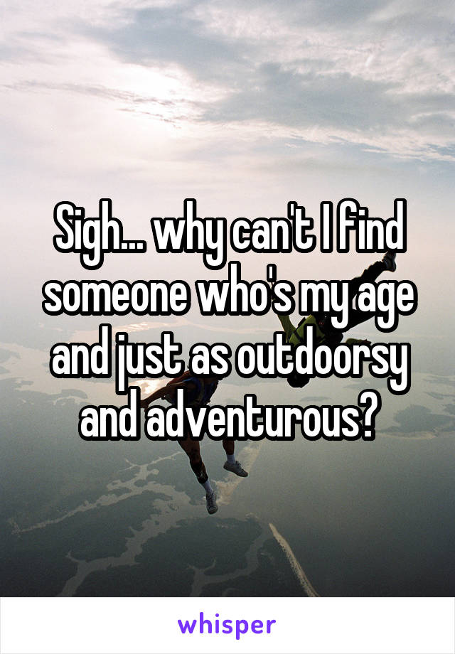 Sigh... why can't I find someone who's my age and just as outdoorsy and adventurous?