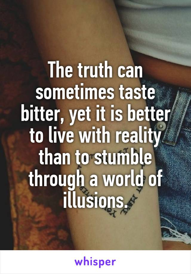 The truth can sometimes taste bitter, yet it is better to live with reality than to stumble through a world of illusions.