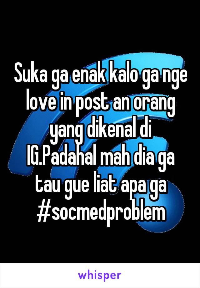 Suka ga enak kalo ga nge love in post an orang yang dikenal di IG.Padahal mah dia ga tau gue liat apa ga #socmedproblem