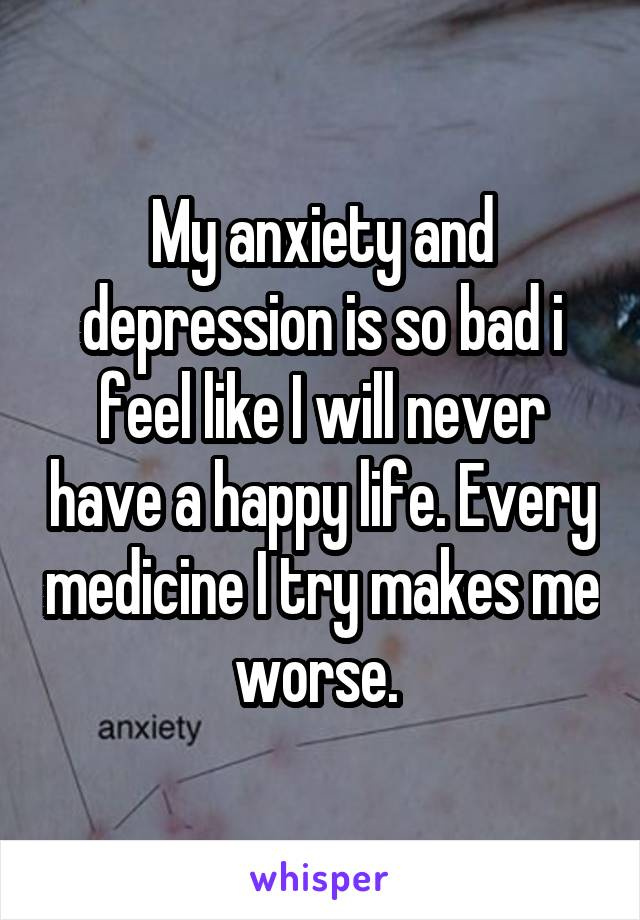 My anxiety and depression is so bad i feel like I will never have a happy life. Every medicine I try makes me worse.