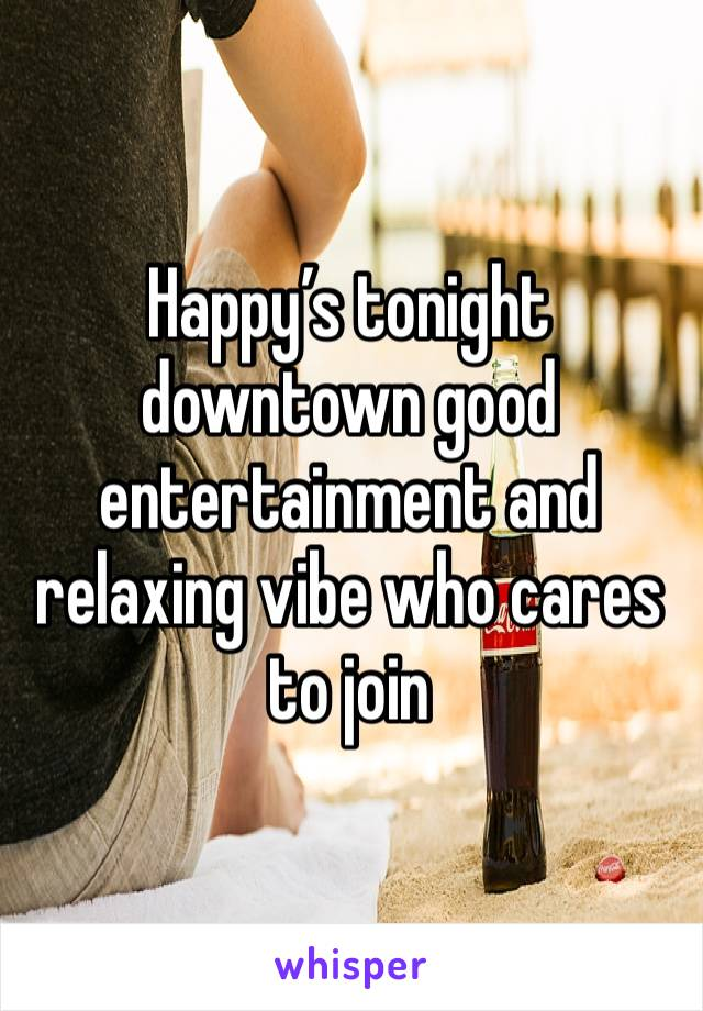 Happy's tonight downtown good entertainment and relaxing vibe who cares to join