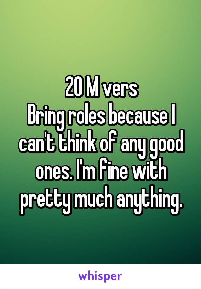 20 M vers Bring roles because I can't think of any good ones. I'm fine with pretty much anything.