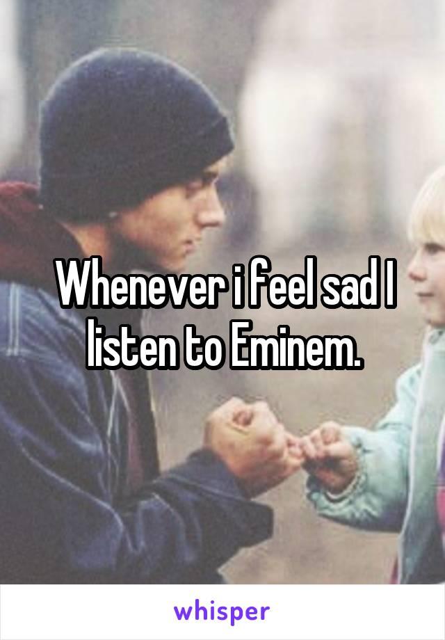 Whenever i feel sad I listen to Eminem.