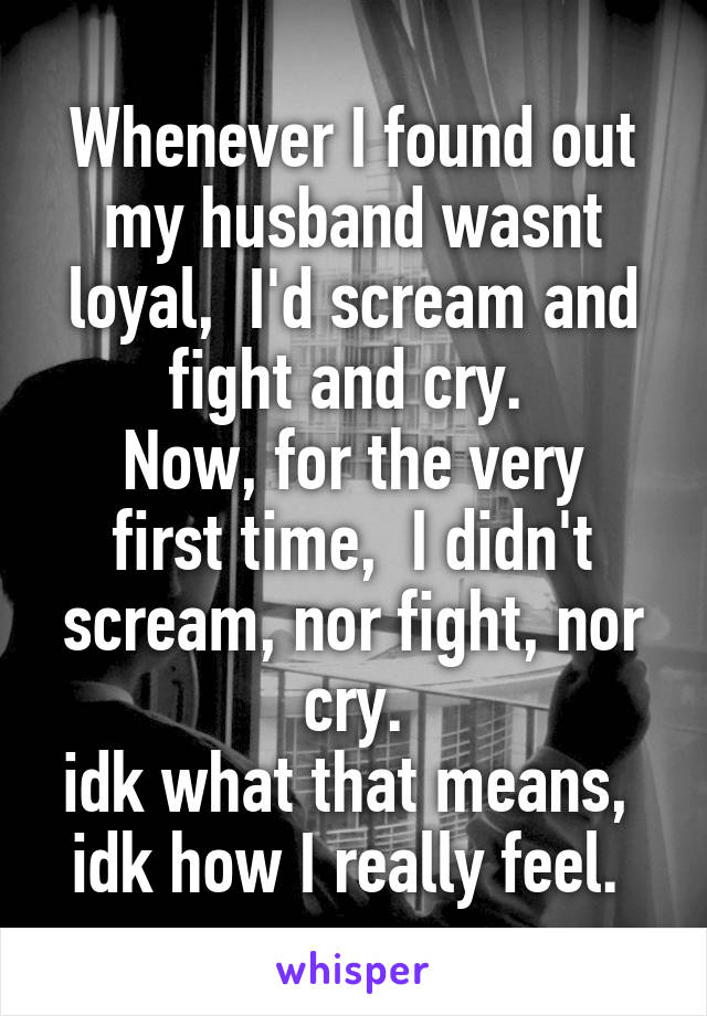 Whenever I found out my husband wasnt loyal,  I'd scream and fight and cry.  Now, for the very first time,  I didn't scream, nor fight, nor cry. idk what that means,  idk how I really feel.