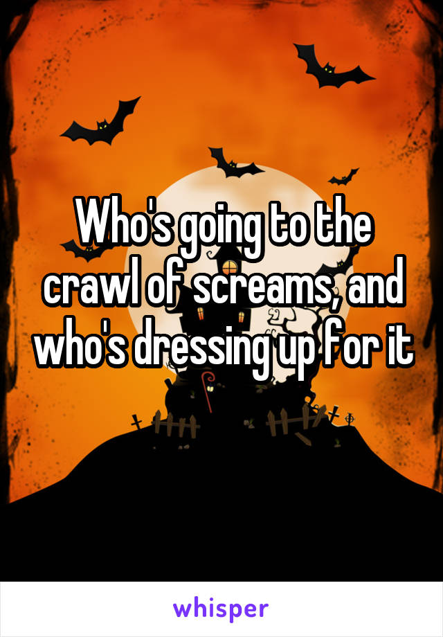 Who's going to the crawl of screams, and who's dressing up for it