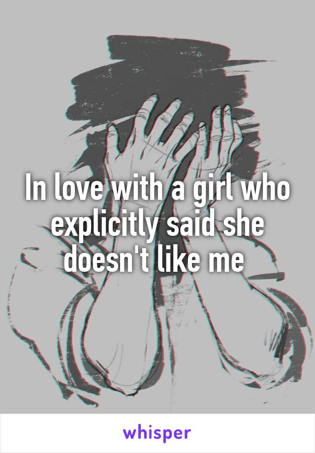In love with a girl who explicitly said she doesn't like me
