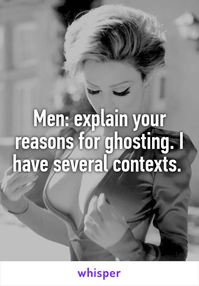 Men: explain your reasons for ghosting. I have several contexts.