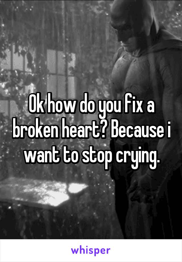 Ok how do you fix a broken heart? Because i want to stop crying.