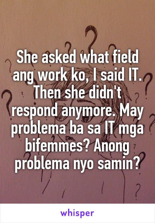 She asked what field ang work ko, I said IT. Then she didn't respond anymore. May problema ba sa IT mga bifemmes? Anong problema nyo samin?